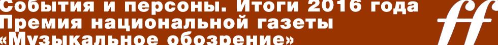 События и персоны. Итоги 2016 года. Премия национальной газеты «Музыкальное обозрение»